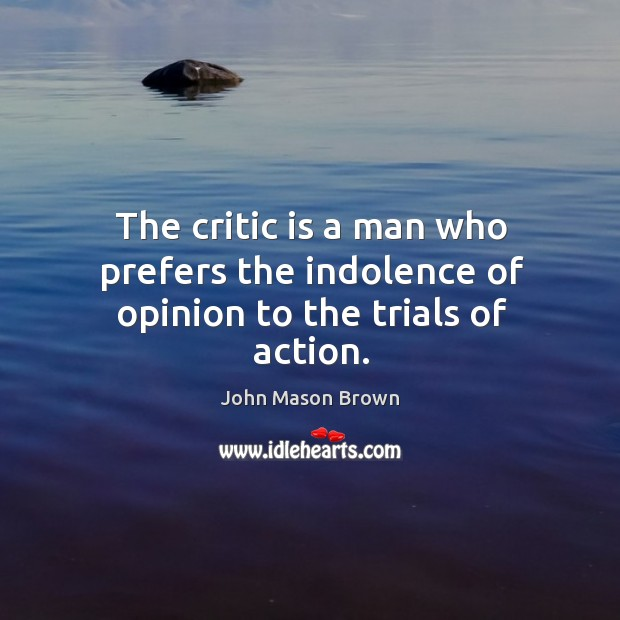 The critic is a man who prefers the indolence of opinion to the trials of action. John Mason Brown Picture Quote