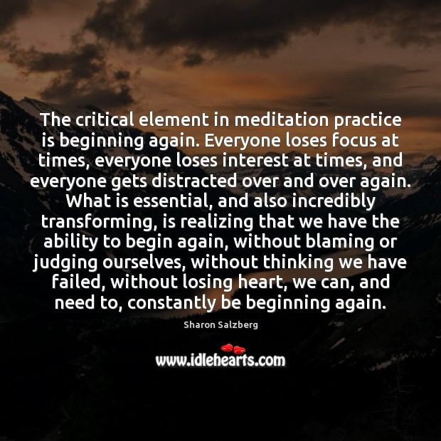The critical element in meditation practice is beginning again. Everyone loses focus Image