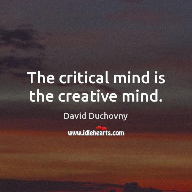 The critical mind is the creative mind. Image