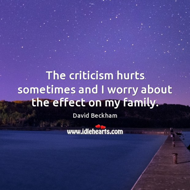 The criticism hurts sometimes and I worry about the effect on my family. David Beckham Picture Quote