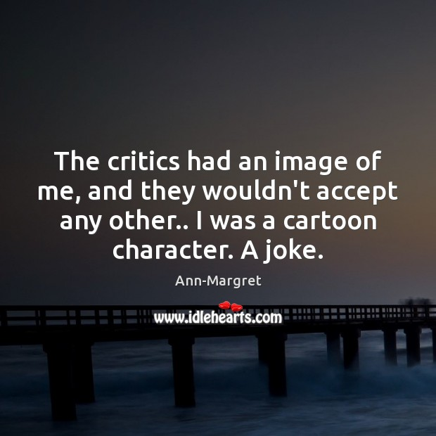 The critics had an image of me, and they wouldn't accept any Image
