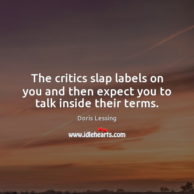 The critics slap labels on you and then expect you to talk inside their terms. Doris Lessing Picture Quote