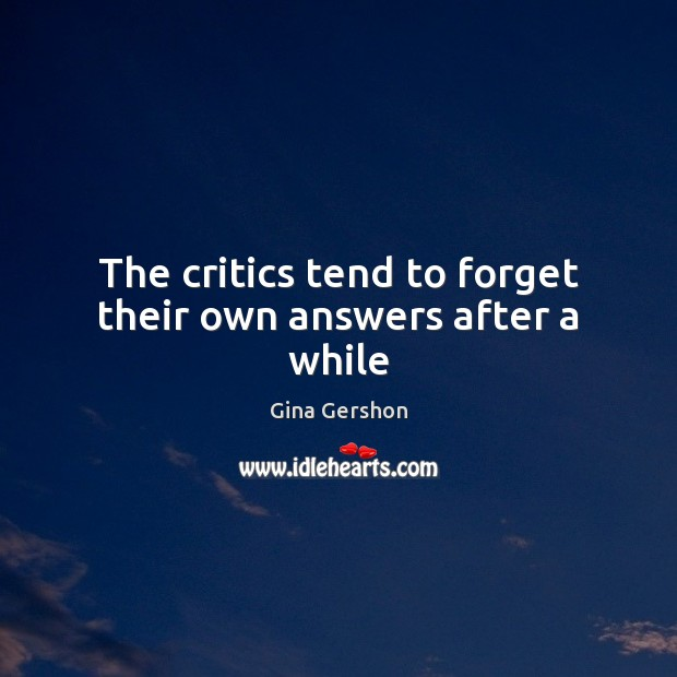 The critics tend to forget their own answers after a while Image