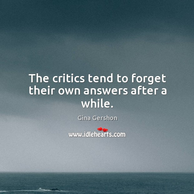The critics tend to forget their own answers after a while. Image