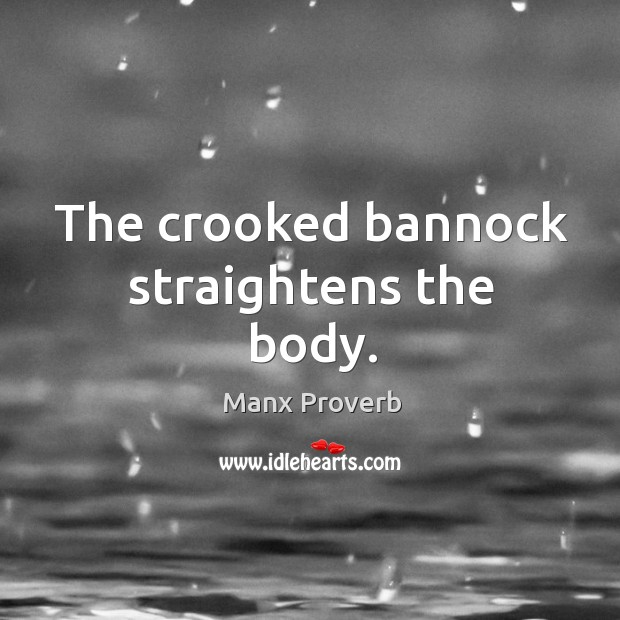 The crooked bannock straightens the body. Manx Proverbs Image