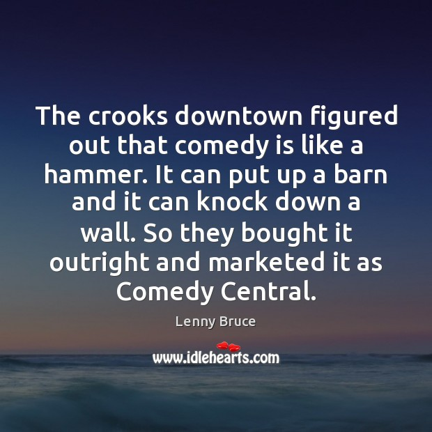 Image, The crooks downtown figured out that comedy is like a hammer. It