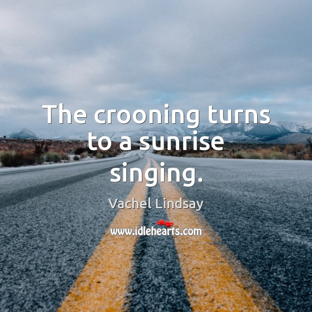 Image, The crooning turns to a sunrise singing.