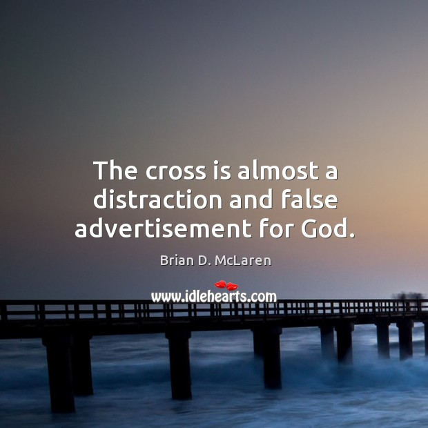 The cross is almost a distraction and false advertisement for God. Brian D. McLaren Picture Quote