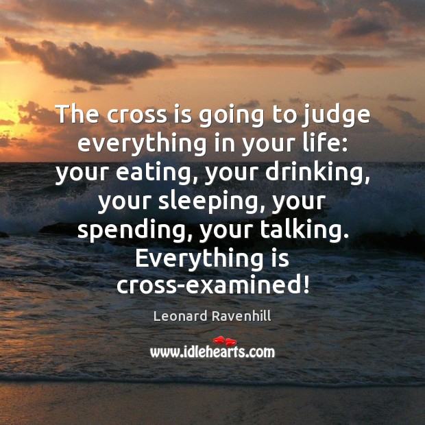 The cross is going to judge everything in your life: your eating, Leonard Ravenhill Picture Quote
