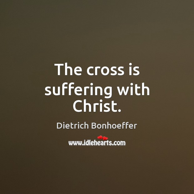 The cross is suffering with Christ. Dietrich Bonhoeffer Picture Quote