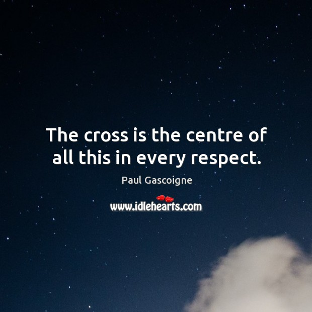 The cross is the centre of all this in every respect. Paul Gascoigne Picture Quote