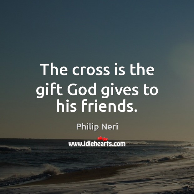 The cross is the gift God gives to his friends. God Quotes Image