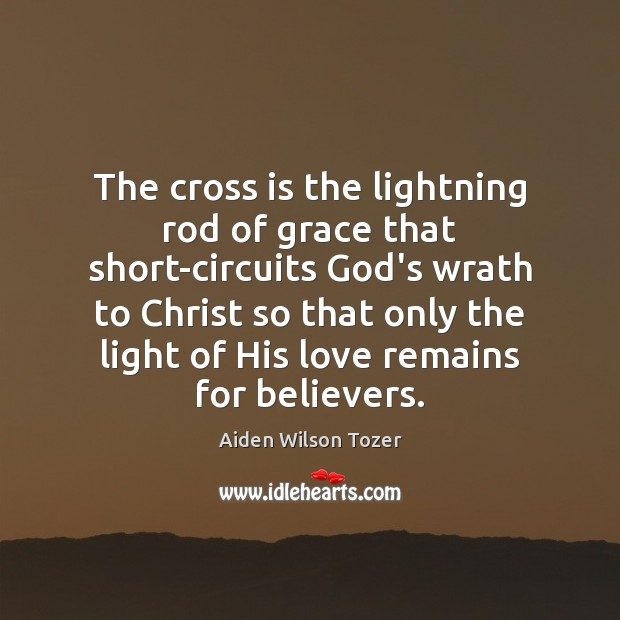 The cross is the lightning rod of grace that short-circuits God's wrath Image