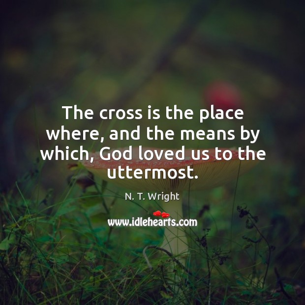 The cross is the place where, and the means by which, God loved us to the uttermost. Image