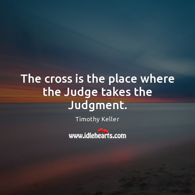 The cross is the place where the Judge takes the Judgment. Image
