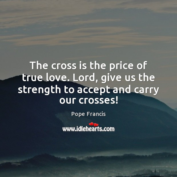 The cross is the price of true love. Lord, give us the Image