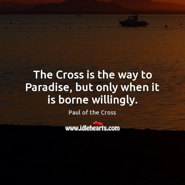 The Cross is the way to Paradise, but only when it is borne willingly. Paul of the Cross Picture Quote