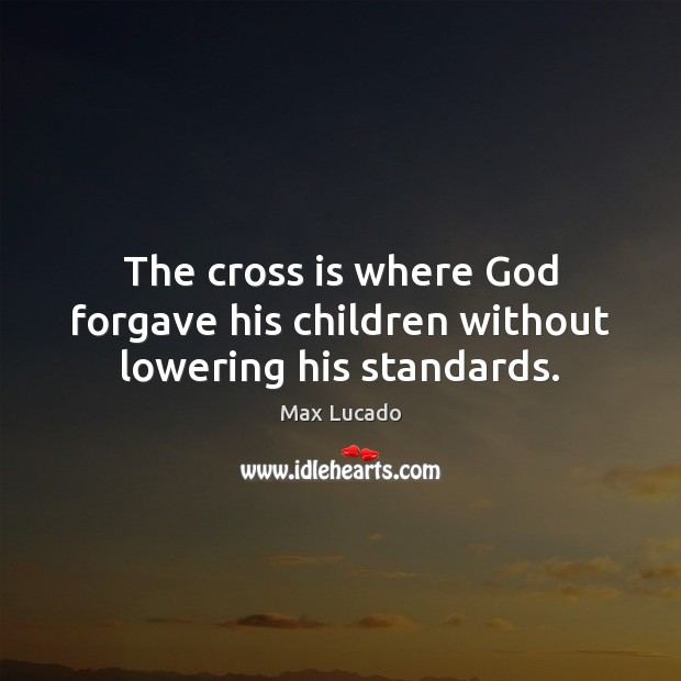 Image, The cross is where God forgave his children without lowering his standards.