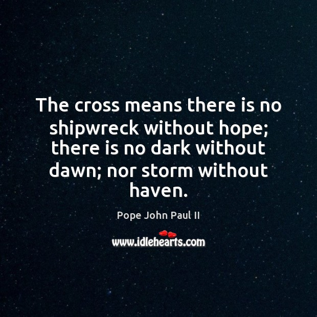 The cross means there is no shipwreck without hope; there is no Pope John Paul II Picture Quote