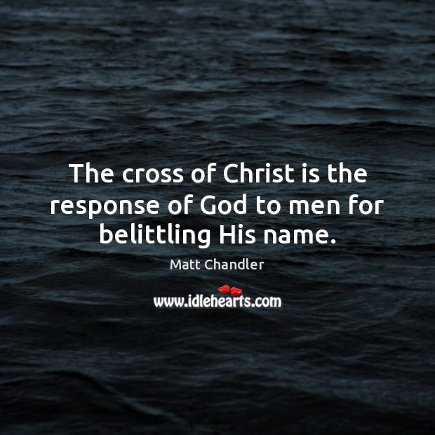 Image, The cross of Christ is the response of God to men for belittling His name.
