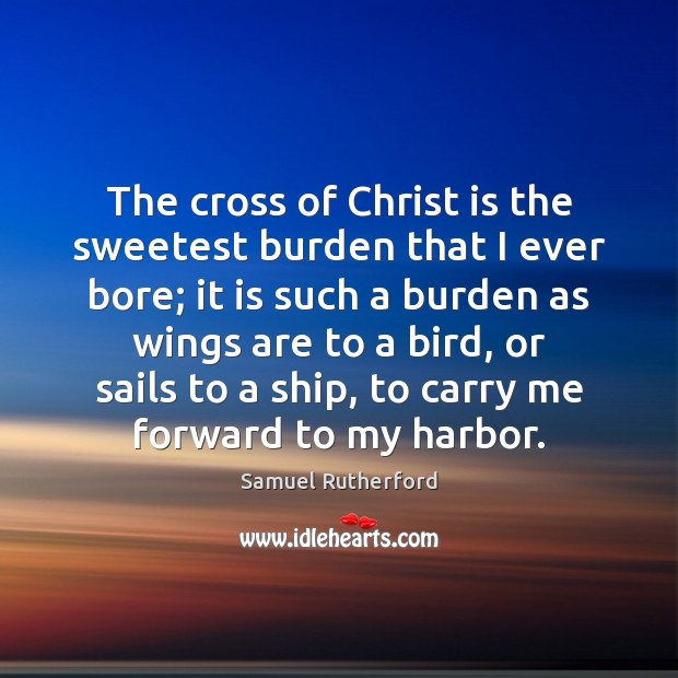 The cross of Christ is the sweetest burden that I ever bore; Samuel Rutherford Picture Quote