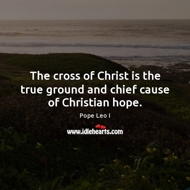 The cross of Christ is the true ground and chief cause of Christian hope. Image