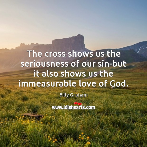 The cross shows us the seriousness of our sin-but it also shows Billy Graham Picture Quote