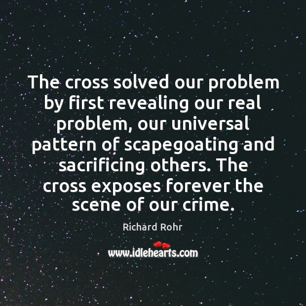 The cross solved our problem by first revealing our real problem, our Richard Rohr Picture Quote