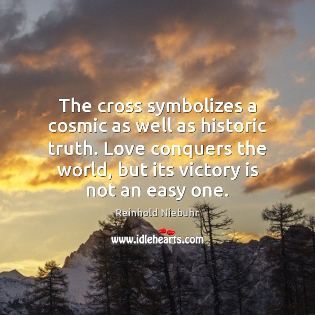 The cross symbolizes a cosmic as well as historic truth. Love conquers Victory Quotes Image