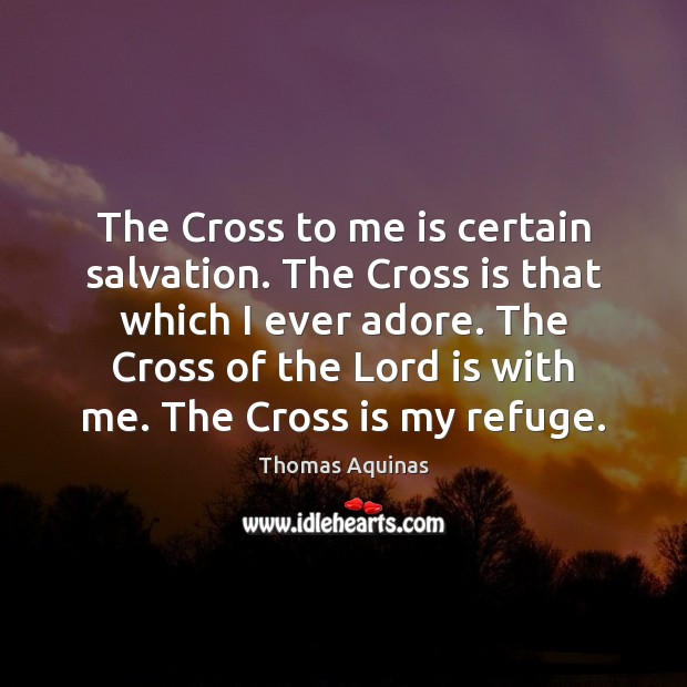 The Cross to me is certain salvation. The Cross is that which Image