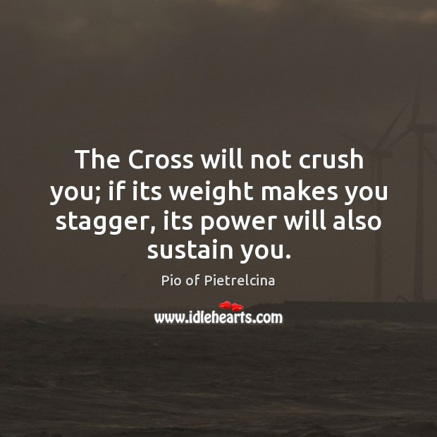 The Cross will not crush you; if its weight makes you stagger, Pio of Pietrelcina Picture Quote