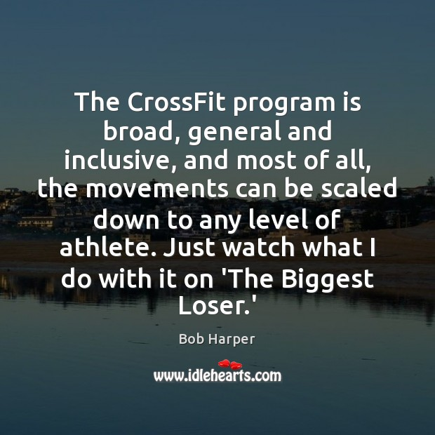 The CrossFit program is broad, general and inclusive, and most of all, Bob Harper Picture Quote