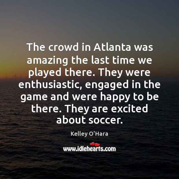 The crowd in Atlanta was amazing the last time we played there. Soccer Quotes Image
