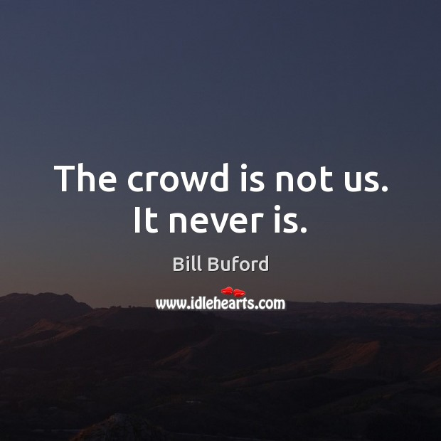 The crowd is not us. It never is. Image