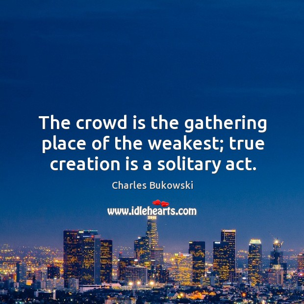 The crowd is the gathering place of the weakest; true creation is a solitary act. Image