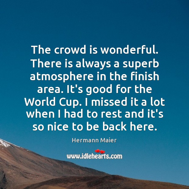 The crowd is wonderful. There is always a superb atmosphere in the Hermann Maier Picture Quote