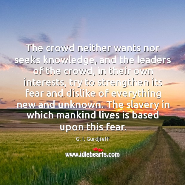 The crowd neither wants nor seeks knowledge, and the leaders of the G. I. Gurdjieff Picture Quote