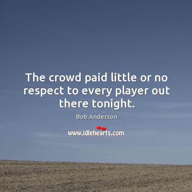 The crowd paid little or no respect to every player out there tonight. Bob Anderson Picture Quote