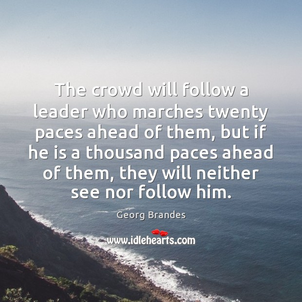 The crowd will follow a leader who marches twenty paces ahead of Georg Brandes Picture Quote
