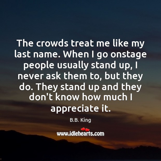 The crowds treat me like my last name. When I go onstage B.B. King Picture Quote