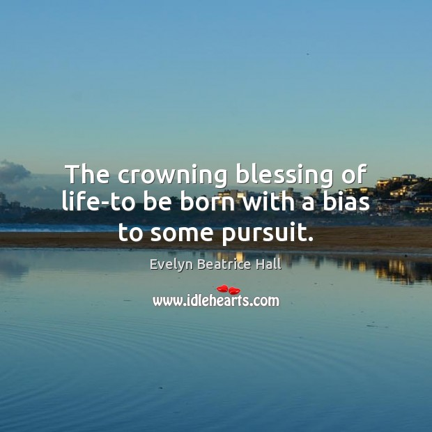 The crowning blessing of life-to be born with a bias to some pursuit. Image