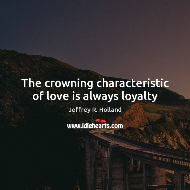 Image, The crowning characteristic of love is always loyalty