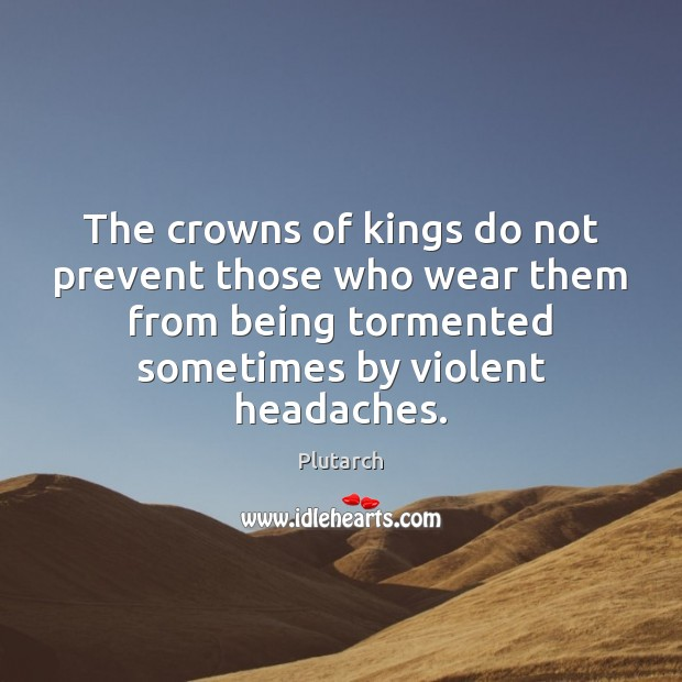 The crowns of kings do not prevent those who wear them from Plutarch Picture Quote