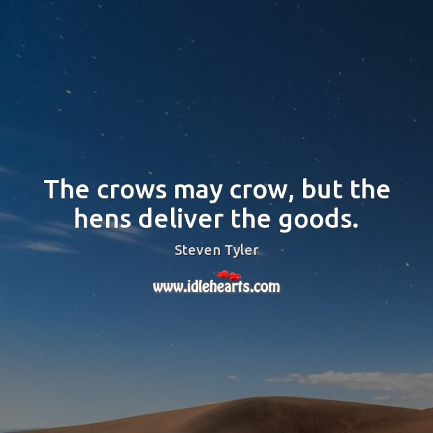 The crows may crow, but the hens deliver the goods. Image