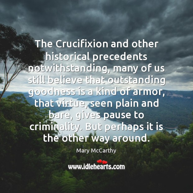 The Crucifixion and other historical precedents notwithstanding, many of us still believe Mary McCarthy Picture Quote