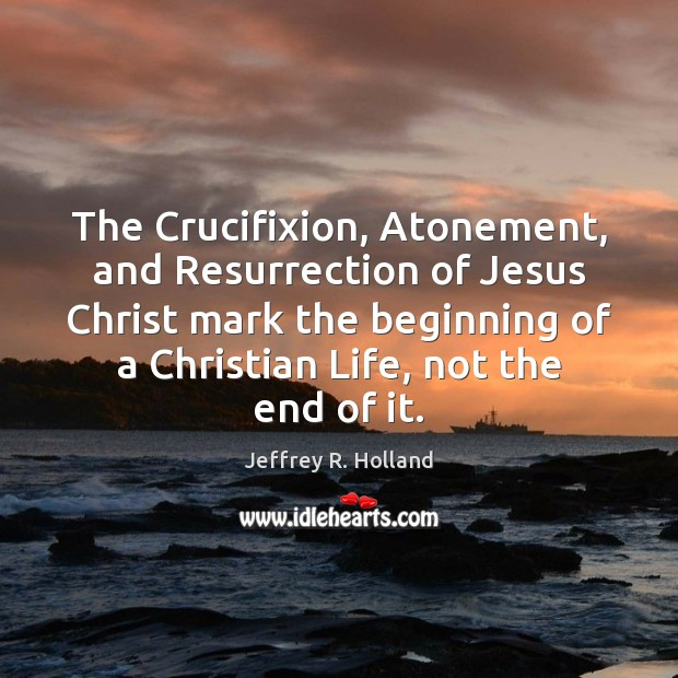 The Crucifixion, Atonement, and Resurrection of Jesus Christ mark the beginning of Image