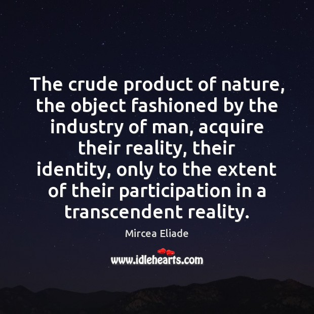 The crude product of nature, the object fashioned by the industry of Mircea Eliade Picture Quote