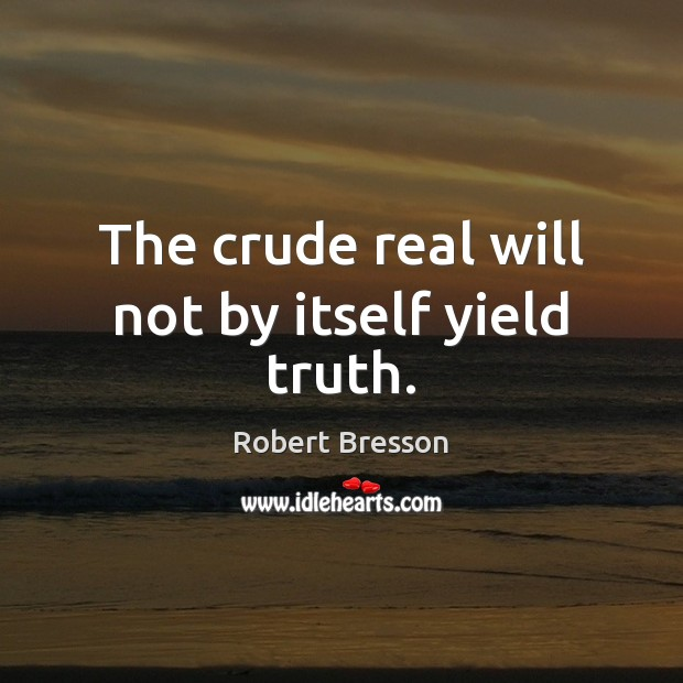 The crude real will not by itself yield truth. Robert Bresson Picture Quote
