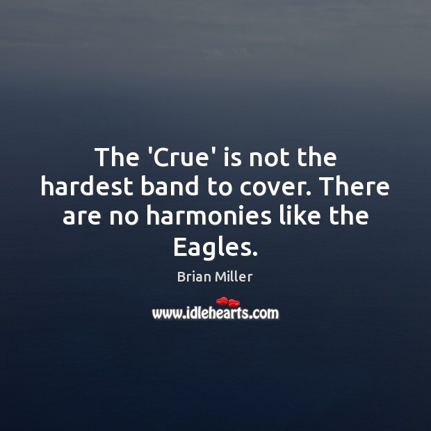 Image, The 'Crue' is not the hardest band to cover. There are no harmonies like the Eagles.