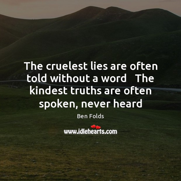 The cruelest lies are often told without a word   The kindest truths Ben Folds Picture Quote